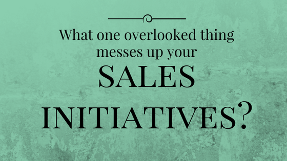 This one thing mess up your sales initiatives