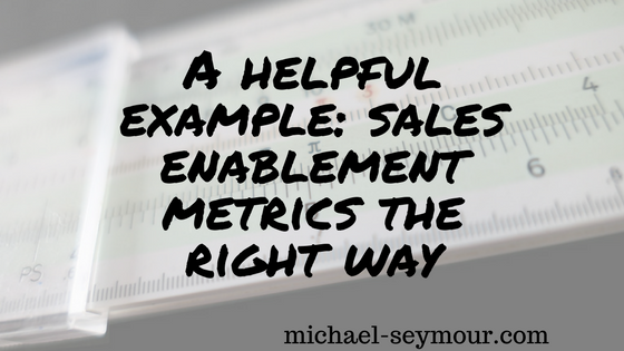 A helpful example- sales enablement metrics the right way