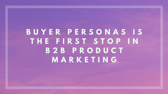 Why B2B Personas are first stop in product marketing